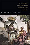 Slavery Unseen: Sex, Power, and Violence in Brazilian History (Latin America Otherwise)