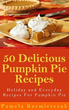 50 Delicious Pumpkin Pie Recipes – Holiday and Everyday Recipes For Pumpkin Pie (The Ultimate Pumpkin Desserts Cookbook -  The Delicious Pumpkin Desserts and Pumpkin Recipes Collection 2)