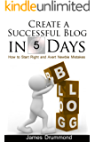Create a Successful Blog in 5 Days: How to Start Right and Avert Newbie Mistakes