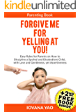 Parenting: FORGIVE ME FOR YELLING AT YOU! How to Discipline a Spoiled and Disobedient Child, with Love and Gentleness,  yet Assertiveness (Parenting,Toddlers,Single,With Love and Logic,Child,Books)