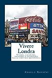 Vivere Londra: Vivere, lavorare, studiare e divertirsi nella capitale britannica