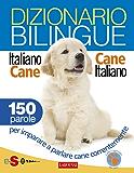 Dizionario bilingue Italiano-cane Cane-italiano: 150 parole per imparare a parlare cane correntemente