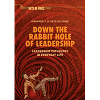 Down the Rabbit Hole of Leadership: Leadership Pathology in Everyday Life (Palgrave Kets De Vries Library) (English Edition)