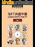 与FT共进午餐(一)(受追捧22年,800多位各界大咖,访谈人物志合辑;只在餐桌上展露的,真性情。) (英国《金融时报》特辑)