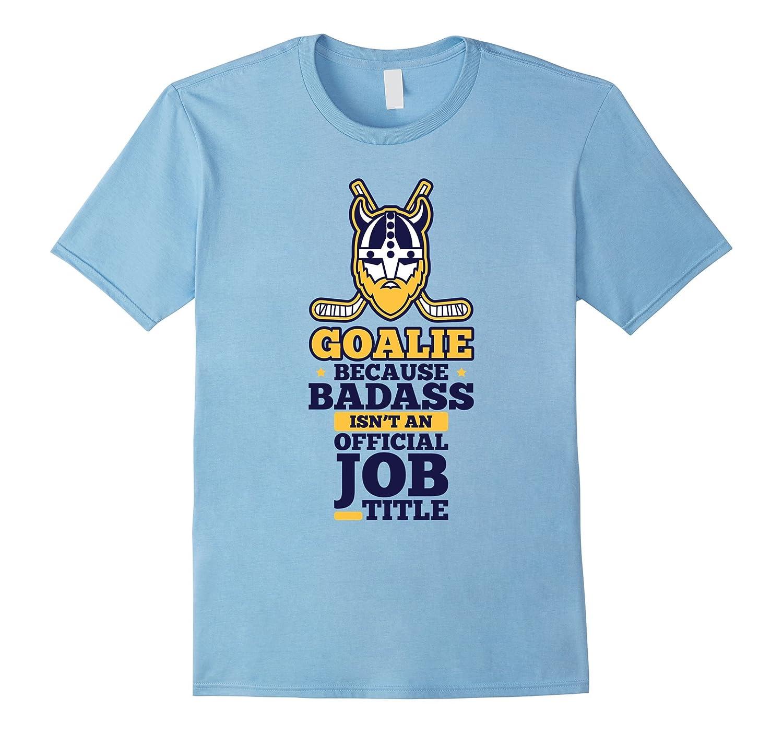 Goalie Shirt Because Badass Isnt An Official Job Title-TJ