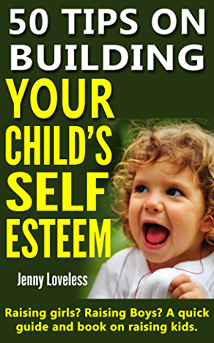 Parenting Book: 50 Tips on Building Your Child's Self Esteem (Raising Girls; Boys; Potty Training Toddlers to Teenage Kids) Child Rearing & Positive Discipline - Psychology & Development in Children