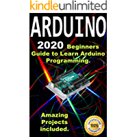 Arduino: 2020 Beginners Guide to Learn Arduino Programming. Amazing Projects included .