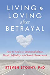 Living and Loving after Betrayal: How to Heal from Emotional Abuse, Deceit, Infidelity, and Chronic Resentment Kindle Edition