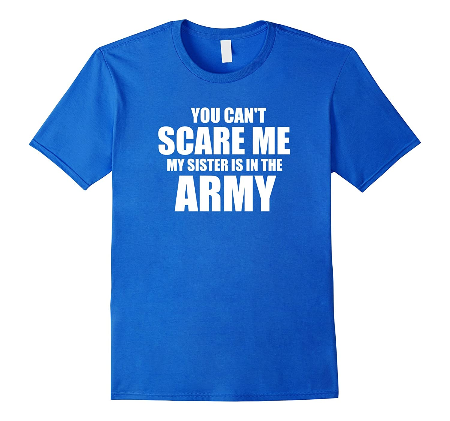 You can't scare me my sister is in the army