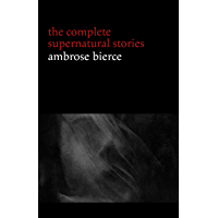 Ambrose Bierce: The Complete Supernatural Stories (50+ tales of horror and mystery: The Willows, The Damned Thing, An Occurrence at Owl Creek Bridge, The Boarded Window...) (English Edition)