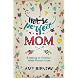 Not So Perfect Mom: Learning To Embrace What Matters Most