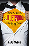 Becoming Bulletproof: Survive and Thrive in Any Situation