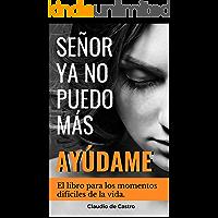 SEÑOR, YA NO PUEDO MÁS, ¡AYÚDAME!: El libro para los momentos difíciles de la vida (Libros de Crecimiento Espiritual)