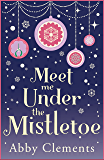 Meet Me Under the Mistletoe: The unputdownable gorgeous festive love story
