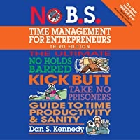 No B.S. Time Management for Entrepreneurs: The Ultimate No-Holds-Barred Kick-Butt Take-No-Prisoners Guide to Time…