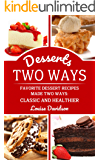 Desserts Two Ways: Favorite Dessert Recipes Made Two Ways: Classic and Healthier (Cooking Two Ways Book 3)