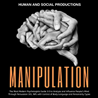 Manipulation: The Most Modern Psychologists Guide 2.0 to Analyze and Influence People's Mind Through Persuasion 101, NPL with Control of Body Language and Personality Types (English Edition)