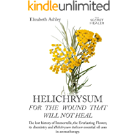 Helichrysum For The Wound That Will Not Heal: The Lost History of Immortelle, The Everlasting Flower, Its Chemistry and Helichrysum Italicum Essential ... Oils Profiles Book 8) (English Edition)