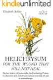 Helichrysum For The Wound That Will Not Heal: The Lost History of Immortelle, The Everlasting Flower, Its Chemistry and Helichrysum Italicum Essential ... (The Secret Healer Oils Profiles Book 8)
