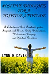 Positive Thoughts For A Positive Attitude: A Collection of Best Facebook quotes, Inspirational Words, Daily Declarations, Motivational Sayings, and Spiritual Devotions (Spiritual Self Help) Kindle Edition