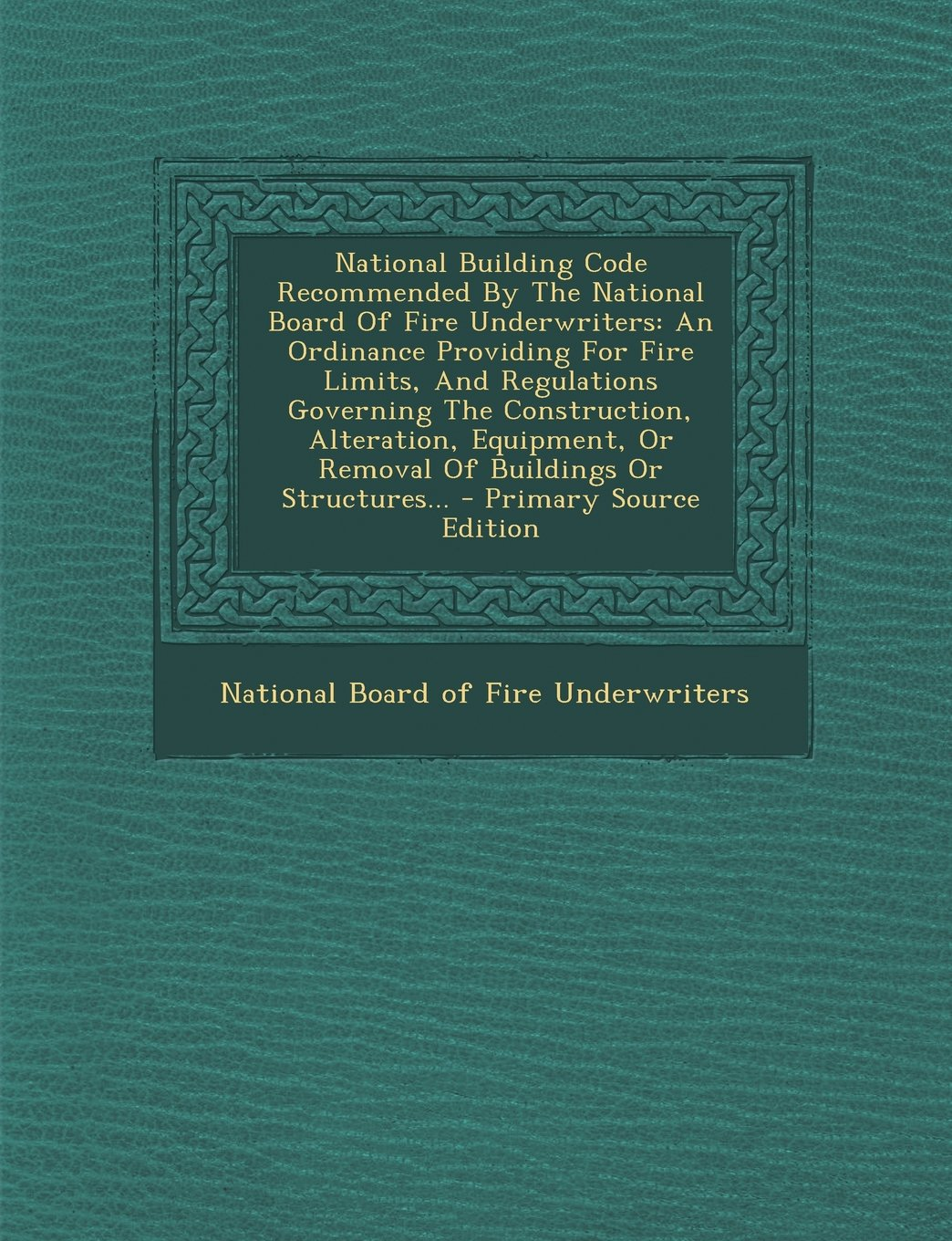 National Building Code Recommended By The National Board Of Fire Underwriters: An Ordinance Providing For Fire Limits, And Regulations Governing The ... Or Removal Of Buildings Or Structures... ebook