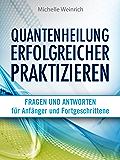 Quantenheilung erfolgreicher praktizieren: 80 Fragen und Antworten für Anfänger und Fortgeschrittene
