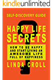 Happy Life Secrets: Self-Discovery Guide How To Be Happy And Start Living An Awesome Life Full Of Happiness (English Edition)