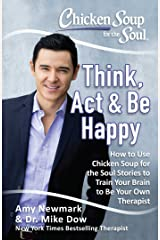 Chicken Soup for the Soul: Think, Act, & Be Happy: How to Use Chicken Soup for the Soul Stories to Train Your Brain to Be Your Own Therapist Kindle Edition