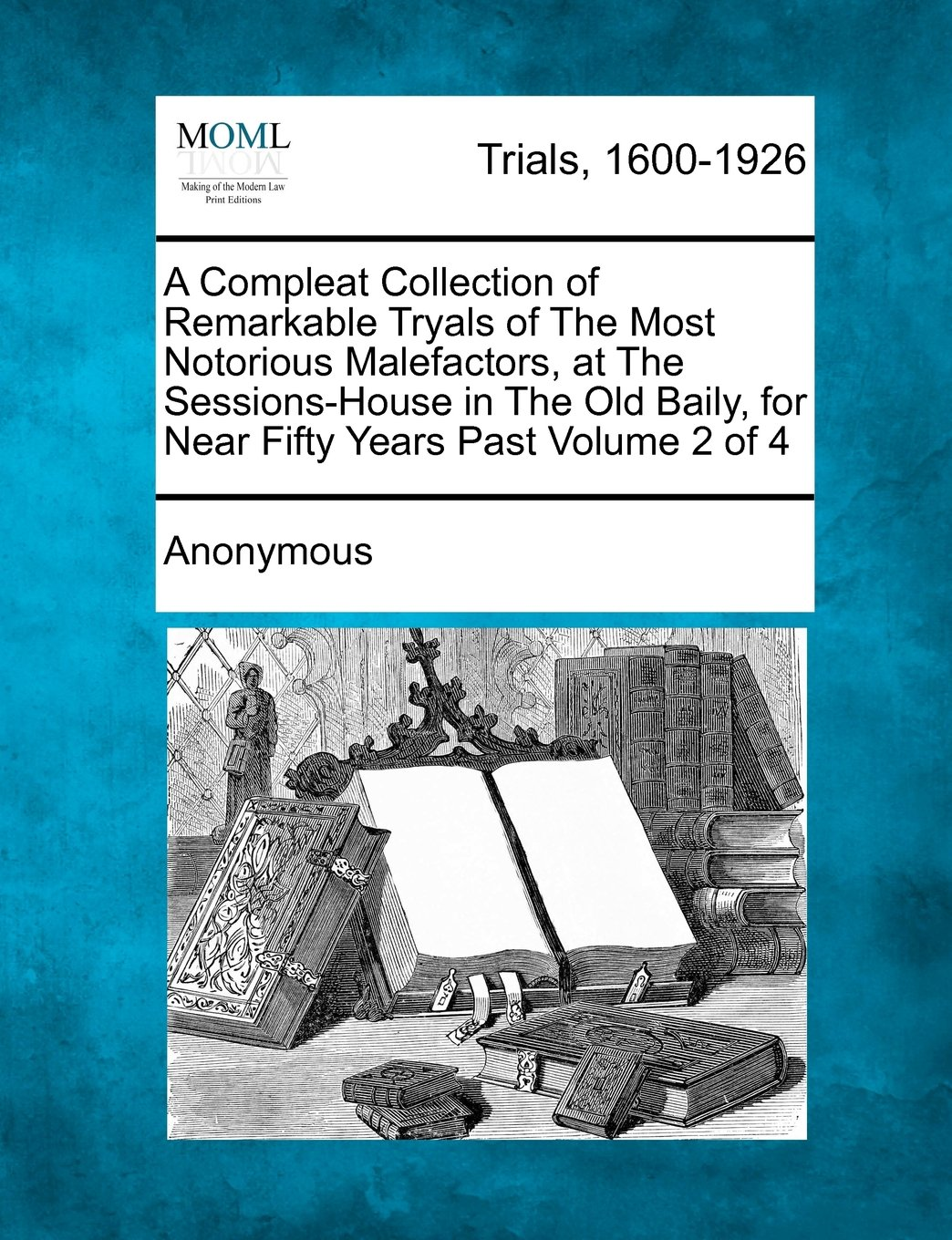 Read Online A Compleat Collection of Remarkable Tryals of The Most Notorious Malefactors, at The Sessions-House in The Old Baily, for Near Fifty Years Past Volume 2 of 4 pdf