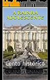 A RAINHA ADOLESCENTE: Conto histórico