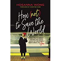 How (Not) to Save the World: The Truth About Revealing God's Love to the People Right Next to You
