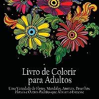 Livro de Colorir para Adultos: Uma variedade de flores, mandalas, animais, desenhos florais e outros padrões que aliviam o estresse (Portuguese Edition)