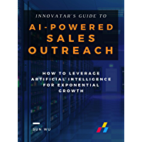 AI-Powered Sales Outreach: How to Leverage Artificial Intelligence for Exponential Growth (English Edition)