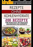 Rezepte ohne Kohlenhydrate: 200 Rezepte für Frühstück, Mittagessen, Abendessen und Desserts (Schnell abnehmen ohne Diät)