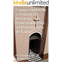 Compreendendo a Origem da Reforma Protestante Até ao Pensamento de Kant (História Teolígica Livro 1)