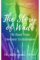The Story Of Wade: The Road From Darkness To Redemption (Saved By Grace Book 2) Kindle Edition