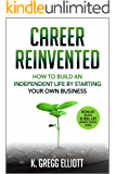 Career Reinvented: How to Build an Independent Life by Starting Your Own Business (English Edition)