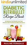 Diabetic Nutribullet Recipe Book: 60 Delicious And Healthy Low Carb Diabetes Diet Friendly Smoothies And Juices (Diabetes Cookbook, Diabetes Diet, Type ... Lower Blood Sugar, Nutribullet Recipes)