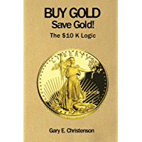 Buy Gold Save Gold!: The $10 K Logic (English Edition)