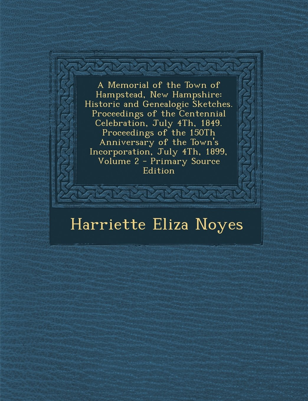 A   Memorial of the Town of Hampstead, New Hampshire: Historic and Genealogic Sketches. Proceedings of the Centennial Celebration, July 4th, 1849. Pro pdf