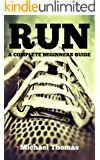 Run: A Complete Beginners Guide (Learn How To Start Running)