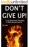 Don't Give Up: 10 Inspirational Thoughts and 10 Motivational Stories (Motivation, Determination, Willpower Instinct, Don't Give Up, How to Motivate Yourself, Ways to Motivate Yourself)