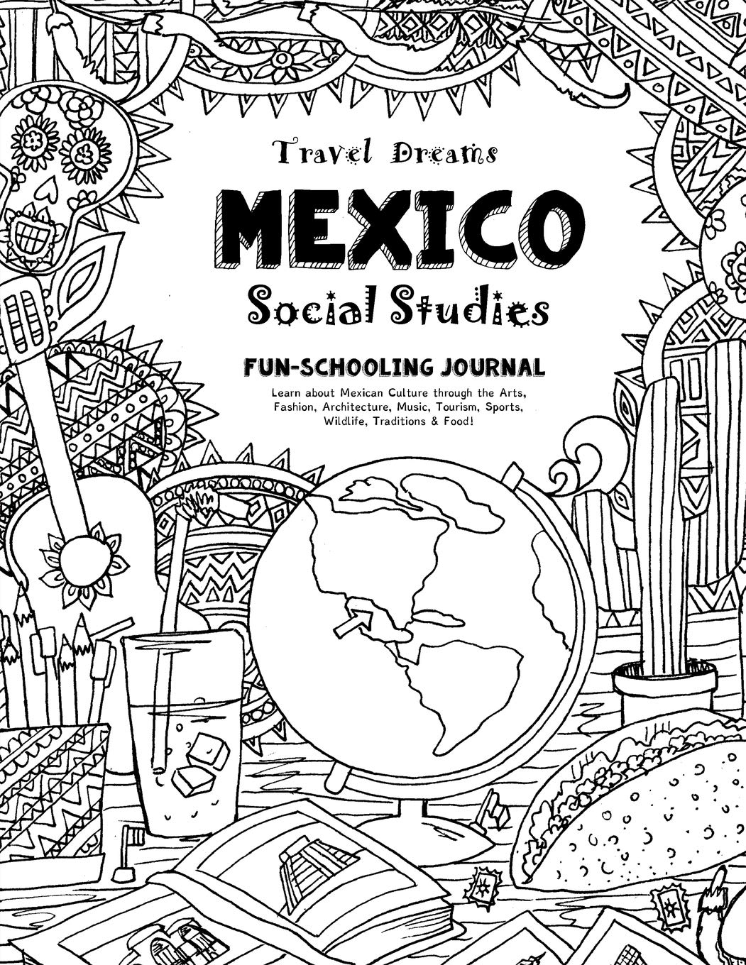 Download Travel Dreams Mexico - Social Studies Fun-Schooling Journal: Learn about Mexican Culture through the Arts, Fashion, Architecture, Music, Tourism, ... (Travel Dreams - Social Studies) (Volume 12) PDF