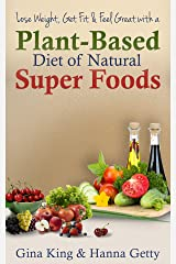 Lose Weight, Get Fit & Feel Great With a Plant-Based Diet of Natural Super Foods Kindle Edition