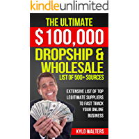 Dropshipping Suppliers: The Ultimate $100,000 Dropship & Wholesale List of 500+ Sources: Extensive List of Top Legitimate Suppliers to Fast Track your Online Business