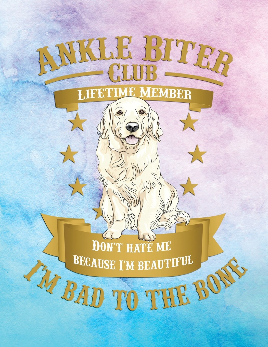 Ankle Biter Club Lifetime Member: Don't Hate Me Because I'm Beautiful, I'm Bad to the Bone - Golden Retriever pdf