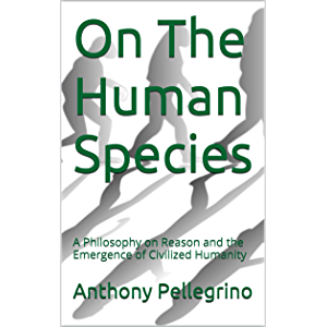 On The Human Species: A Philosophy on Reason and the Emergence of Civilized Humanity