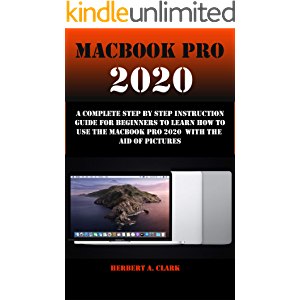 MACBOOK PRO 2020: A Complete Step By Step Instruction Guide For Beginners To Learn How To Use The Macbook Pro 2020 With…