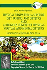 Prof. Arnold Ehret's Physical Fitness Thru a Superior Diet, Fasting, and Dietetics Also a Religious Concept of Physical, Spiritual, and Mental ... Annotated, and Edited by Prof. Spira Paperback