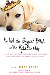 I'm Not the Biggest Bitch in This Relationship: Hilarious, Heartwarming Tales About Man's Best Friend from America's Favorite Humorists Paperback